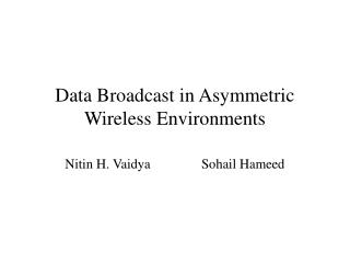 Data Broadcast in Asymmetric Wireless Environments Nitin H. Vaidya               Sohail Hameed