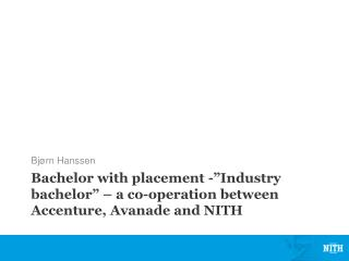 "Bachelor with placement -""Industry bachelor"" – a co-operation between Accenture, Avanade and NITH"