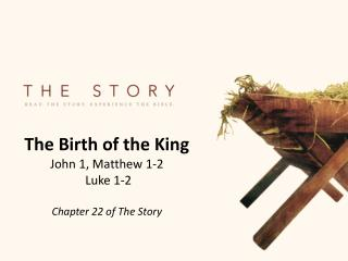 The Birth of the King John 1, Matthew 1-2  Luke 1-2 Chapter 22 of The Story