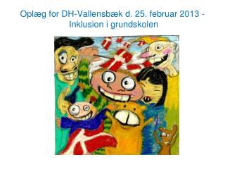 Oplæg for DH-Vallensbæk d. 25. februar 2013 -  Inklusion i grundskolen