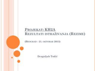 Projekat: KH2A Rezultati istraživanja (Rezime) ( Beograd  - 2 1 .  oktob ar 201 3 )