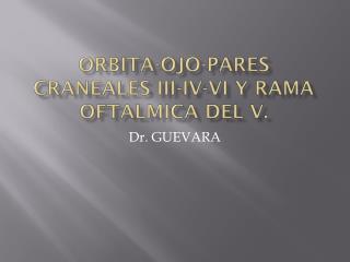 ORBITA-OJO-PARES CRANEALES III-IV-VI Y RAMA OFTALMICA DEL V.