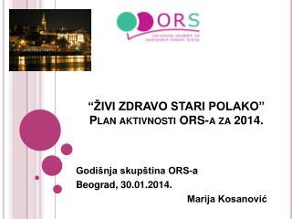 """"""" ŽIVI ZDRAVO STARI POLAKO """" Plan  aktivnosti ORS-a za 2014."""