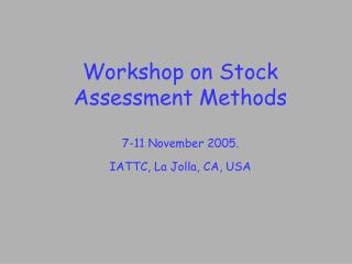 Workshop on Stock Assessment Methods 7-11 November 2005. IATTC, La Jolla, CA, USA