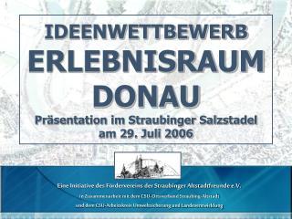IDEENWETTBEWERB ERLEBNISRAUM DONAU Präsentation im Straubinger Salzstadel am 29. Juli 2006