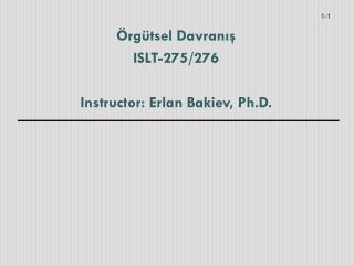 Örgütsel Davranış ISLT-275/276 Instructor: Erlan Bakiev, Ph.D.