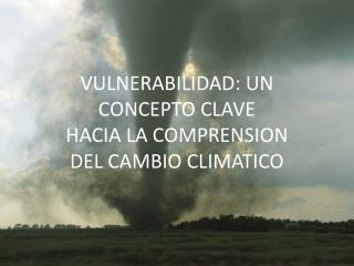 VULNERABILIDAD: UN CONCEPTO CLAVE  HACIA LA COMPRENSION DEL CAMBIO CLIMATICO
