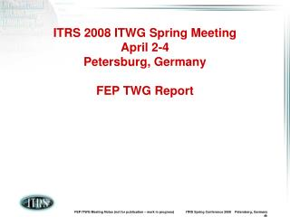 ITRS 2008 ITWG Spring Meeting April 2-4 Petersburg, Germany FEP TWG Report