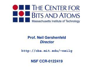 Prof. Neil Gershenfeld Director cba.mit/~neilg NSF CCR-0122419