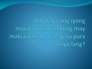 Ano kaya ang iyong mararamdaman  kung may  makiaalam ng bagay na para sayo lang ?