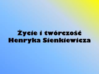 Ż ycie i twórczość Henryka Sienkiewicza