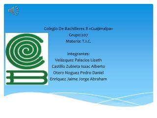 Colegio De Bachilleres 8 «Cuajimalpa» Grupo:207 Materia: T.I.C. Integrantes:
