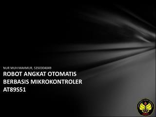 NUR MUH MAKMUR, 5350304049 ROBOT ANGKAT OTOMATIS BERBASIS MIKROKONTROLER AT89S51