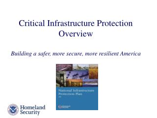Critical Infrastructure Protection  Overview Building a safer, more secure, more resilient America