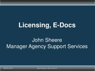 Licensing, E-Docs John Sheere Manager Agency Support Services