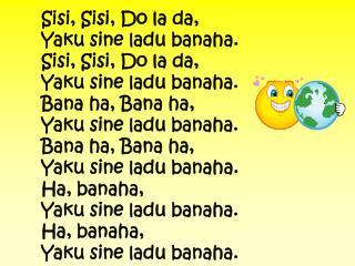 Sisi, Sisi, Do la da, Yaku sine ladu banaha. Sisi, Sisi, Do la da, Yaku sine ladu banaha.