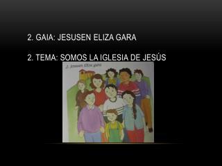 2.  gaia :  Jesusen  Eliza  gara 2 . Tema: Somos la Iglesia de Jesús