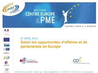27 AVRIL 2010 Saisir les opportunit�s d�affaires et de partenariats en Europe