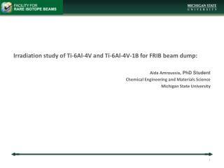 Irradiation study of Ti-6Al-4V and Ti-6Al-4V-1B for FRIB beam dump: Aida Amroussia,  PhD Student