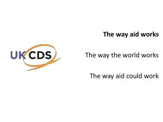 The way aid works The way the world works  The way aid could work