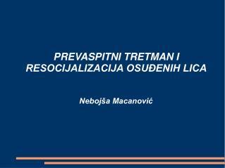 PREVASPITNI TRETMAN I RESOCIJALIZACIJA OSUĐENIH LICA Nebojša Macanović