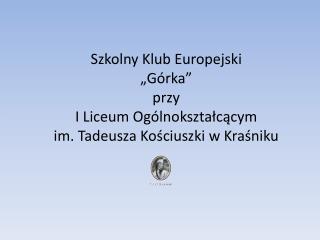 """Szkolny Klub Europejski  """"Górka"""" p rzy  I Liceum Ogólnokształcącym"""