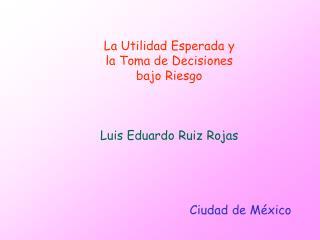 La Utilidad Esperada y la Toma de Decisiones bajo Riesgo Luis Eduardo Ruiz Rojas Ciudad de México