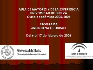 AULA DE MAYORES Y DE LA EXPERIENCIA UNIVERSIDAD DE HUELVA Curso académico 2005/2006 PROGRAMA