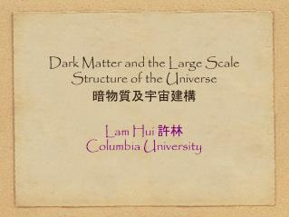 Dark Matter and the Large Scale  Structure of the Universe 暗物質及宇宙建構
