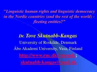 Dr.  Tove Skutnabb-Kangas University of Roskilde, Denmark Åbo Akademi University, Vasa, Finland