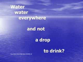 Water     water        everywhere 		and not  			a drop               			to drink?