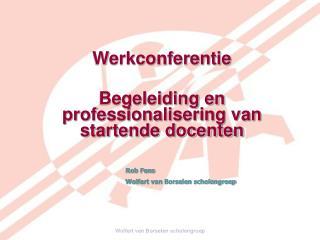 Werkconferentie  Begeleiding en professionalisering van startende docenten Rob Fens