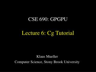 CSE 690: GPGPU Lecture 6: Cg Tutorial