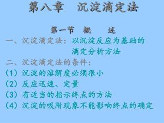 第八章  沉淀滴定法 第一节  概    述 一、沉淀滴定法: 以沉淀反应为基础的                  滴定分析方法  二、沉淀滴定法的条件: ( 1 )沉淀的溶解度必须很小