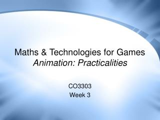 Maths & Technologies for Games Animation: Practicalities