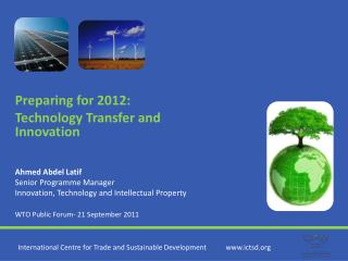 Preparing for 2012: Technology Transfer and Innovation Ahmed Abdel Latif Senior Programme Manager
