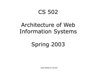 CS 502 Architecture of Web Information Systems Spring 2003