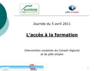 Journée du 5 avril 2011 L'accès à la formation Intervention conjointe du Conseil régional