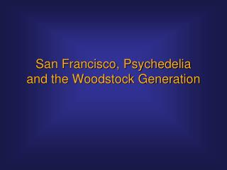 San Francisco, Psychedelia and the Woodstock Generation