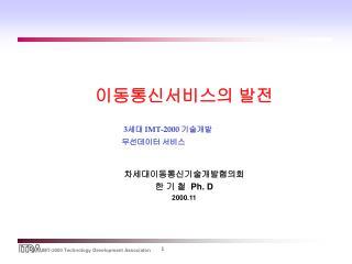 이동통신서비스의 발전 3 세대  IMT-2000  기술개발      무선데이터 서비스 차세대이동통신기술개발협의회 한 기 철   Ph. D 2000.11