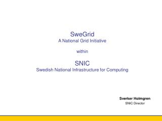 SweGrid A National Grid Initiative within SNIC Swedish National Infrastructure for Computing