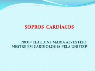 SOPROS  CARDÍACOS PROFª  CLAUDINE MARIA ALVES FEIO MESTRE EM CARDIOLOGIA PELA UNIFESP
