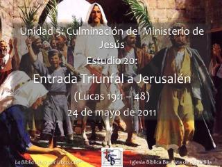 Unidad 5: Culminaci n del Ministerio de Jes s Estudio 20:  Entrada Triunfal a Jerusal n Lucas 19:1   48  24 de mayo de 2