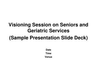 Visioning Session on Seniors and Geriatric Services (Sample Presentation Slide Deck) Date Time