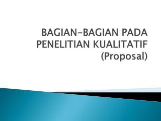 BAGIAN-BAGIAN PADA PENELITIAN KUALITATIF (Proposal)