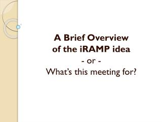 A Brief  Overview of the  iRAMP  idea -  or  -  What's  this meeting  for?
