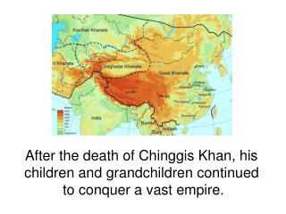 After the death of Chinggis Khan, his  children and grandchildren continued