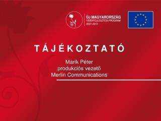 T Á J É K O Z T A T Ó Marik Péter produkciós vezető Merlin Communications