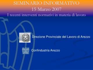 SEMINARIO INFORMATIVO 15 Marzo 2007 I recenti interventi normativi in materia di lavoro