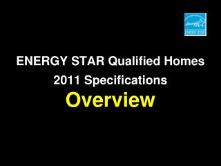 ENERGY STAR Qualified Homes 2011 Specifications Overview